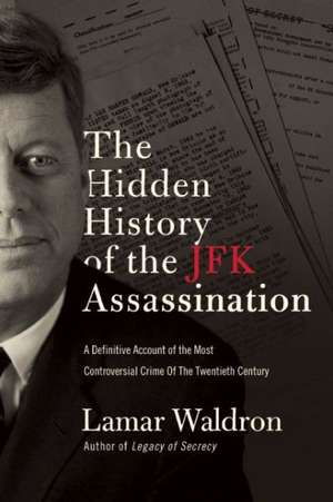 The Hidden History of the JFK Assassination:  The Definitive Account of the Most Controversial Crime of the Twentieth Century de Lamar Waldron