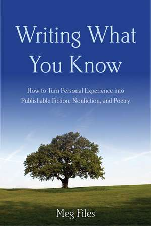 Writing What You Know: How to Turn Personal Experiences into Publishable Fiction, Nonfiction, and Poetry de Meg Files