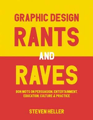 Graphic Design Rants and Raves: Bon Mots on Persuasion, Entertainment, Education, Culture, and Practice de Steven Heller