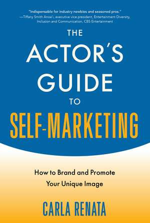 The Actor's Guide to Self-Marketing: How to Brand and Promote Your Unique Image de Carla Renata