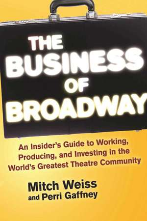 The Business of Broadway: An Insider's Guide to Working, Producing, and Investing in the World's Greatest Theatre Community de Mitch Weiss