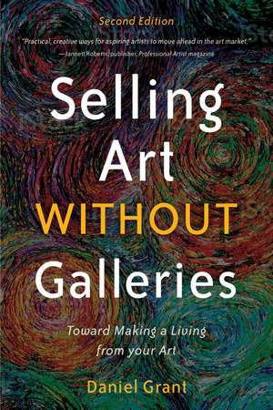 Selling Art without Galleries: Toward Making a Living from Your Art de Daniel Grant