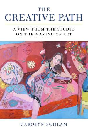 The Creative Path: A View from the Studio on the Making of Art de Carolyn Schlam