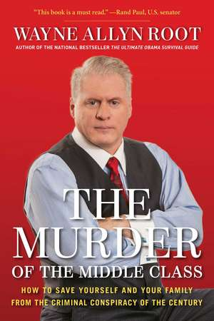 The Murder of the Middle Class: How to Save Yourself and Your Family from the Criminal Conspiracy of the Century de Wayne Allyn Root