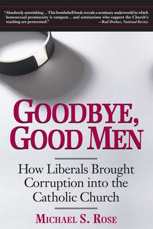 Goodbye, Good Men: How Liberals Brought Corruption into the Catholic Church de Michael S. Rose