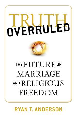 Truth Overruled: The Future of Marriage and Religious Freedom de Ryan T. Anderson