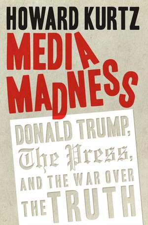 Media Madness: Donald Trump, the Press, and the War over the Truth de Howard Kurtz