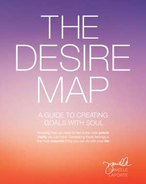 The Desire Map:  A Guide to Creating Goals with Soul de Danielle Laporte