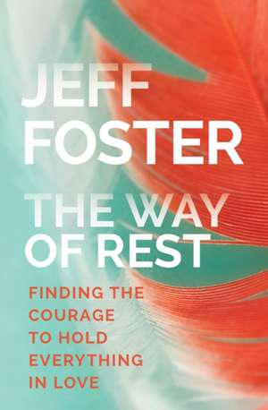 The Way of Rest:  Finding the Courage to Hold Everything in Love de Jeff Foster
