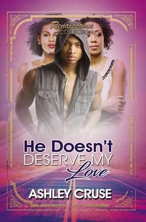 He Doesn't Deserve My Love: Renaissance Collection de Ashley Cruse