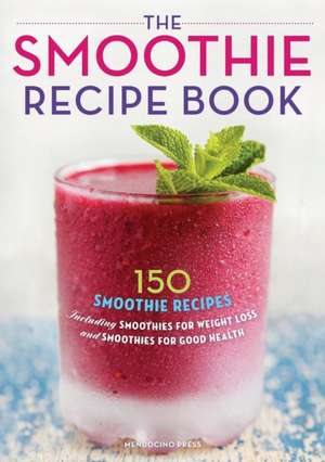 Smoothie Recipe Book:  150 Smoothie Recipes Including Smoothies for Weight Loss and Smoothies for Optimum Health de Mendocino Press