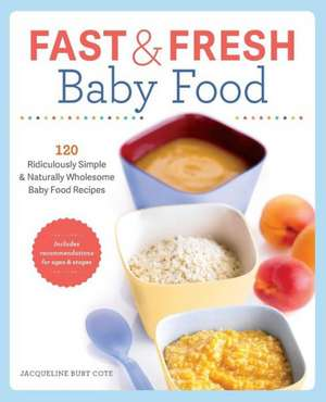 Fast & Fresh Baby Food Cookbook:  120 Ridiculously Simple and Naturally Wholesome Baby Food Recipes de Jacqueline Burt Cote