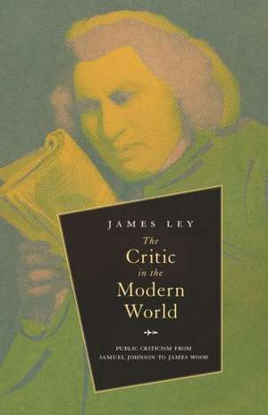 The Critic in the Modern World: Public Criticism from Samuel Johnson to James Wood de Dr. James Ley
