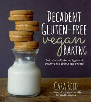 Decadent Gluten-Free Vegan Baking:  Delicious, Gluten-, Egg- And Dairy-Free Treats and Sweets de Cara Reed
