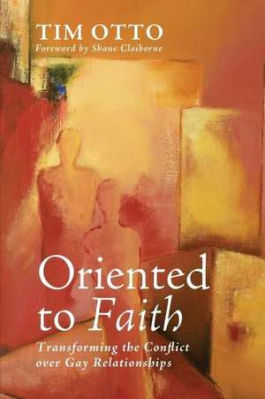 Oriented to Faith:  Transforming the Conflict Over Gay Relationships de Tim Otto