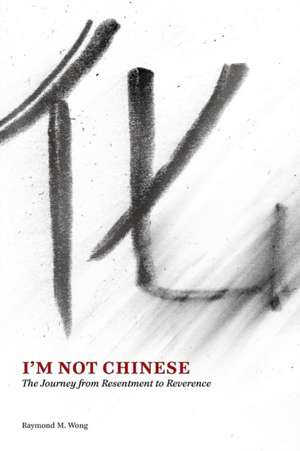 I'm Not Chinese:  The Journey from Resentment to Reverence de Raymond M. Wong