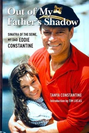 Out Of My Father's Shadow: Sinatra of the Seine, My Dad Eddie Constantine de Tanya Constantine