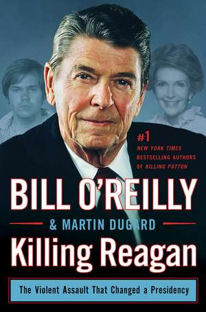 Killing Reagan:  The Violent Assault That Changed a Presidency de Bill O'Reilly