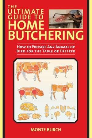 The Ultimate Guide to Home Butchering: How to Prepare Any Animal or Bird for the Table or Freezer de Monte Burch