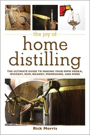 The Joy of Home Distilling: The Ultimate Guide to Making Your Own Vodka, Whiskey, Rum, Brandy, Moonshine, and More de Rick Morris