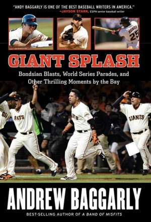 Giant Splash:  Bondsian Blasts, World Series Parades, and Other Thrilling Moments by the Bay de Andrew Baggarly