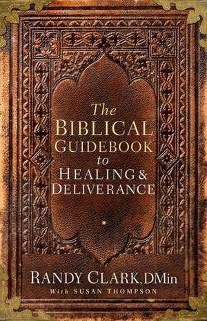 The Biblical Guidebook to Deliverance de Randy Clark