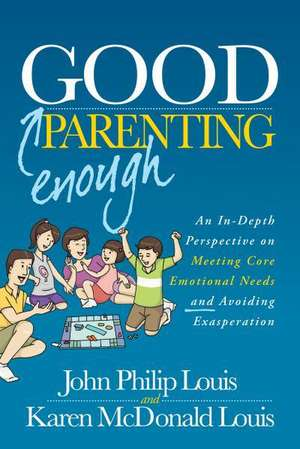 Good Enough Parenting:  An In-Depth Perspective on Meeting Core Emotional Needs and Avoiding Exasperation de John Philip Louis