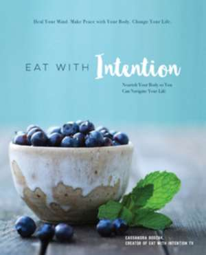 Eat with Intention:  Nourishing Food and Meditations for Mindful Eating de Cassandra Bodzak