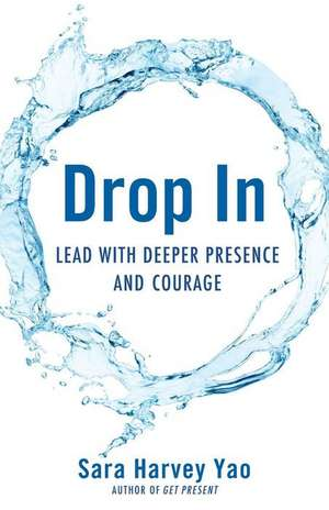 Drop in:  Lead with Deeper Presence and Courage de Sara Harvey Yao
