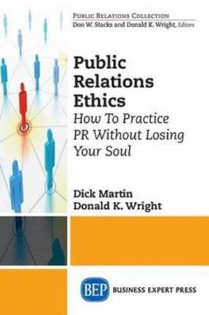 Public Relations Ethics:  How to Practice PR Without Losing Your Soul de  Dick Martin