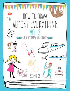 How to Draw Almost Everything Volume 2: An Illustrated Sourcebook de Six Pommes