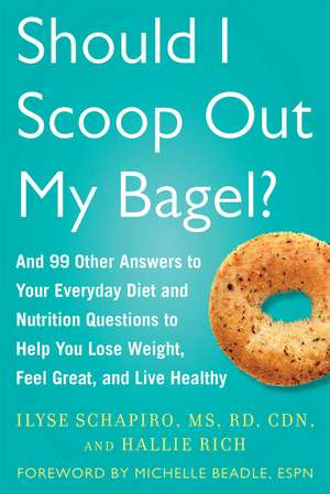 Should I Scoop Out My Bagel?: And 99 Other Answers to Your Everyday Diet and Nutrition Questions to Help You Lose Weight, Feel Great, and Live Healthy de Ilyse Schapiro