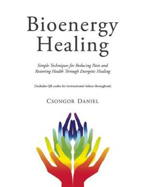 Bioenergy Healing: Simple Techniques for Reducing Pain and Restoring Health through Energetic Healing de Csongor Daniel