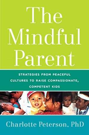 The Mindful Parent:  Strategies from Peaceful Cultures to Raise Compassionate, Competent Kids de Charlotte Peterson
