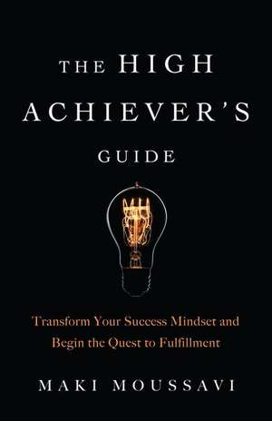 The High Achiever's Guide: Transform Your Success Mindset and Begin the Quest to Fulfillment de Maki Moussavi