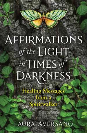 Affirmations of the Light in Times of Darkness: Healing Messages from a Spiritwalker de Laura Aversano