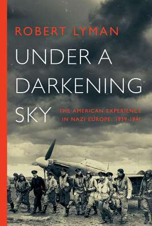 Under a Darkening Sky – The American Experience in Nazi Europe: 1939–1941 de Robert Lyman