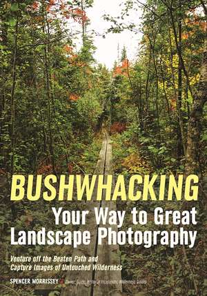Bushwhacking Your Way To Great Landscape Photography de Spencer Morrissey