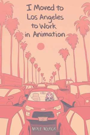 I Moved to Los Angeles to Work in Animation de Natalie Nourigat
