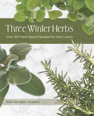 Three Winter Herbs: Over 100 Plant-Based Recipes for Herb Lovers de Gail Herndon Huskins