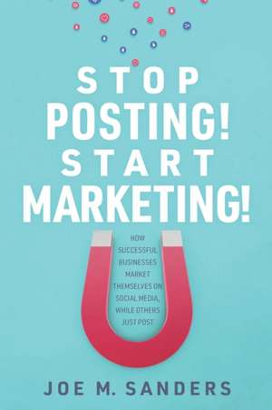 Stop Posting! Start Marketing!: How successful companies market themselves on social media, while others just post de Joe Sanders