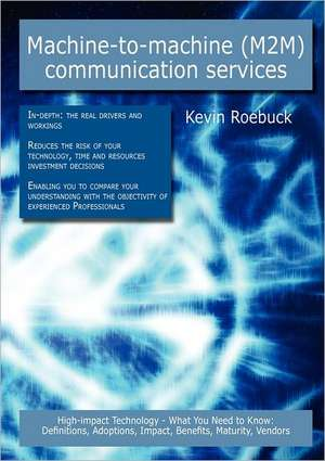 Machine-To-Machine (M2m) Communication Services: High-Impact Technology - What You Need to Know: Definitions, Adoptions, Impact, Benefits, Maturity, V de Kevin Roebuck