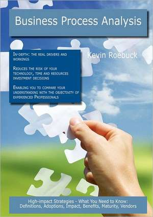 Business Process Analysis: High-Impact Strategies - What You Need to Know: Definitions, Adoptions, Impact, Benefits, Maturity, Vendors de Kevin Roebuck