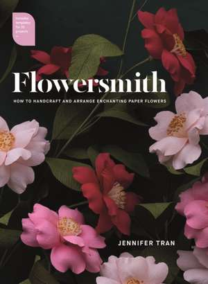 Flowersmith: How to Handcraft and Arrange Enchanting Paper Flowers de Jennifer Tran