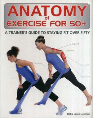 Anatomy of Exercise for 50+:  A Trainer's Guide to Staying Fit Over Fifty de Hollis Lance Liebman