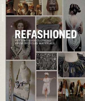 Refashioned:  Cutting-Edge Clothing from Upcycled Materials de Sass Brown