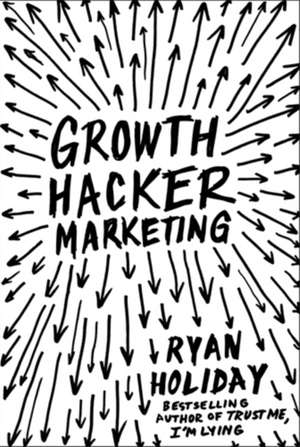 Growth Hacker Marketing: A Primer on the Future of PR, Marketing and Advertising de Ryan Holiday