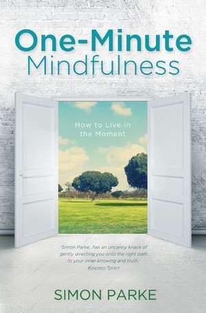 One-Minute Mindfulness:  Finally, the Universe Makes Some Freakin' Sense! de Simon Parke