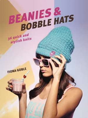 Beanies and Bobble Hats: 36 quick and stylish knits de Fiona Goble