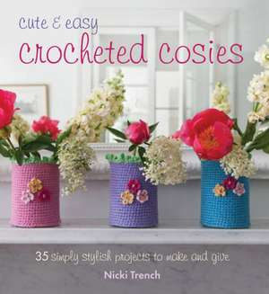 Cute & Easy Crocheted Cosies: 35 simply stylish projects to make and give de Nicki Trench